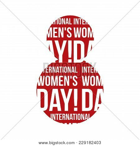 Typographical Background 8 March Symbol With The Text International Women's Day In The Form Of 8 For