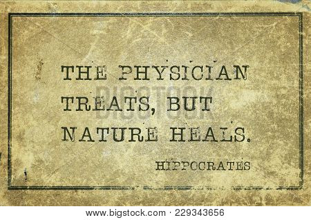 The Physician Treats, But Nature Heals - Famous Ancient Greek Physician Hippocrates Quote Printed On