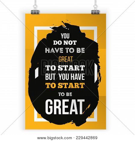 You Don't Have To Be Great To Start But You Have To Start To Be Great. Inspirational Typography Post