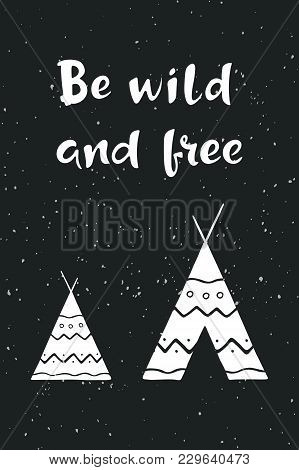 Inspirational Quote Be Wild And Free. Hand Drawn Lettering With Indian Wigwam On Dark Grunge Backgro