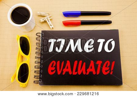 Hand Writing Text Caption Showing Time To Evaluate. Business Concept For Assessment Evaluation Writt