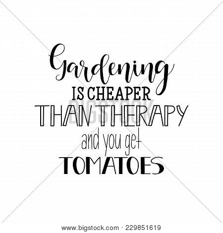 Gardening Is Cheaper Than Therapy, And You Get Tomatoes. Lettering. Hand Drawn Vector Illustration.