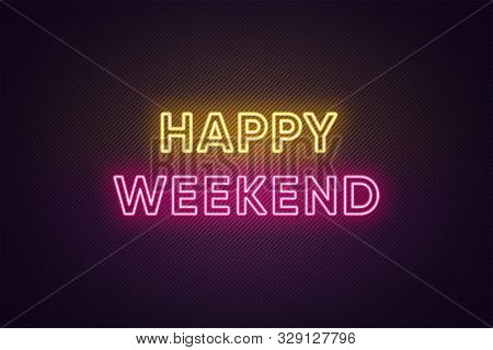 Neon Text Of Happy Weekend. Greeting Banner, Poster With Glowing Neon Inscription For Weekend With T