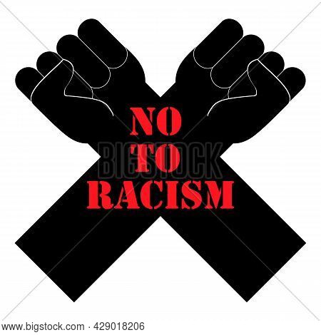 No To Racism. Quote, Text Message. Poster, Banner, Flyer With Raised Up Crossed Arms And Fists. Prot