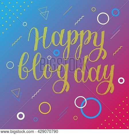 Happy Blog Day Vector Lettering. Colorful Greeting Card With Text For Blog Day.
