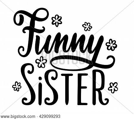 Funny Sister Lettering. Funny Slogan Inscription. Illustration For Prints On T-shirts And Bags, Post