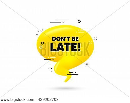 Dont Be Late Text. Yellow 3d Chat Bubble. Special Offer Price Sign. Advertising Discounts Symbol. Do