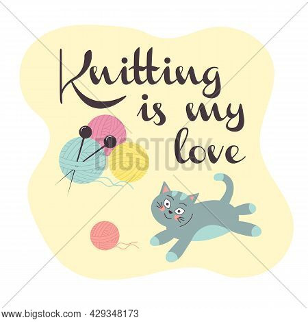 Cute Cat With A Knitting Ball. Balls Of Yarn With Knitting Needles. Lettering Is Knitting Is My Love