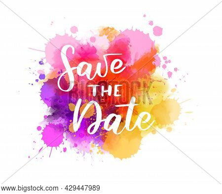 Save The Date. Handwritten Modern Calligraphy Lettering Text On Multicolored Watercolor Paint Splash