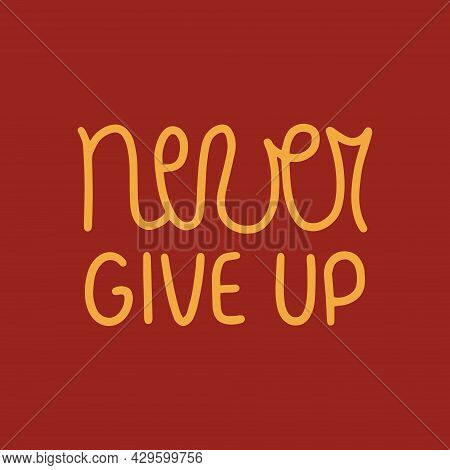 Hand Drawn Vector Lettering Never Give Up. Handwritten Modern Calligraphy. Inscription For Postcards