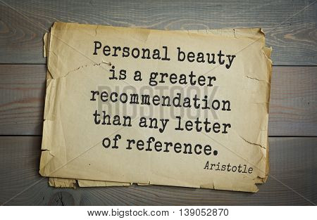 Ancient greek philosopher Aristotle quote.  Personal beauty is a greater recommendation than any letter of reference.