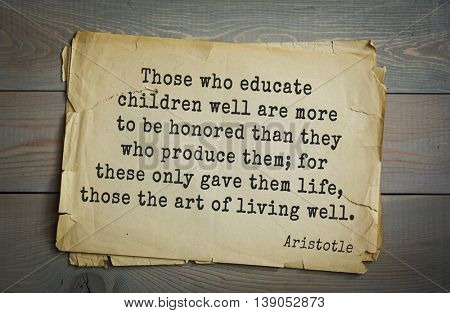 Ancient greek philosopher Aristotle quote.  Those who educate children well are more to be honored than they who produce them; for these only gave them life, those the art of living well.