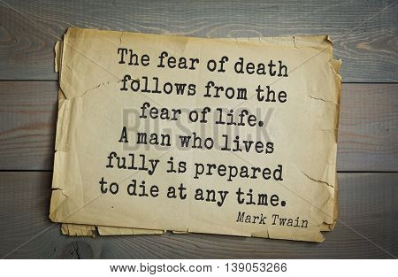 American writer Mark Twain (1835-1910) quote. The fear of death follows from the fear of life. A man who lives fully is prepared to die at any time.