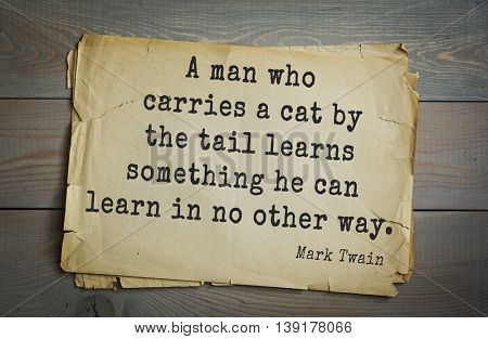 American writer Mark Twain (1835-1910) quote. A man who carries a cat by the tail learns something he can learn in no other way.