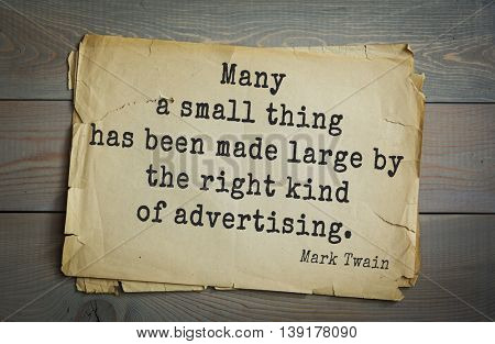 American writer Mark Twain (1835-1910) quote. Many a small thing has been made large by the right kind of advertising.