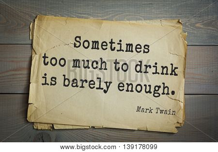 American writer Mark Twain (1835-1910) quote. Sometimes too much to drink is barely enough.