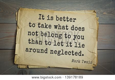 American writer Mark Twain (1835-1910) quote. It is better to take what does not belong to you than to let it lie around neglected.