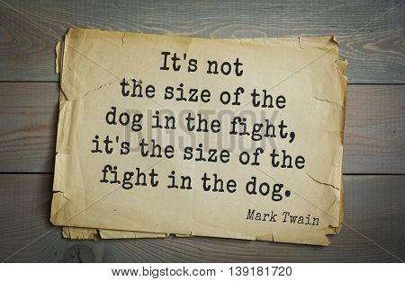 American writer Mark Twain (1835-1910) quote. It's not the size of the dog in the fight, it's the size of the fight in the dog.