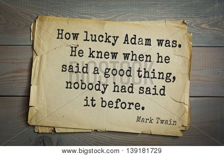 American writer Mark Twain (1835-1910) quote. How lucky Adam was. He knew when he said a good thing, nobody had said it before.
