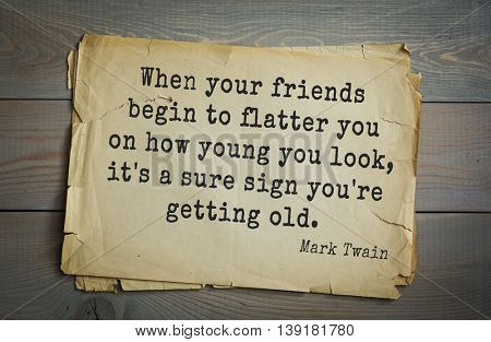 American writer Mark Twain (1835-1910) quote. When your friends begin to flatter you on how young you look, it's a sure sign you're getting old.