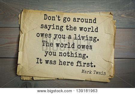 American writer Mark Twain (1835-1910) quote. Don't go around saying the world owes you a living. The world owes you nothing. It was here first.