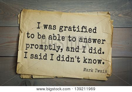 American writer Mark Twain (1835-1910) quote.  I was gratified to be able to answer promptly, and I did. I said I didn't know.