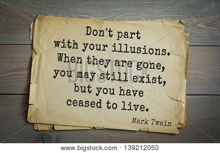 American writer Mark Twain (1835-1910) quote.  Don't part with your illusions. When they are gone, you may still exist, but you have ceased to live.