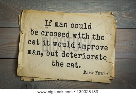 American writer Mark Twain (1835-1910) quote.  If man could be crossed with the cat it would improve man, but deteriorate the cat.