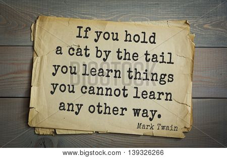 American writer Mark Twain (1835-1910) quote. If you hold a cat by the tail you learn things you cannot learn any other way.