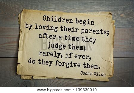 English philosopher, writer, poet Oscar Wilde (1854-1900) quote. Children begin by loving their parents; after a time they judge them; rarely, if ever, do they forgive them.