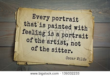 English philosopher, writer, poet Oscar Wilde (1854-1900) quote.  Every portrait that is painted with feeling is a portrait of the artist, not of the sitter.