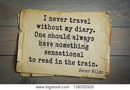 English philosopher, writer, poet Oscar Wilde (1854-1900) quote. I never travel without my diary. One should always have something sensational to read in the train.