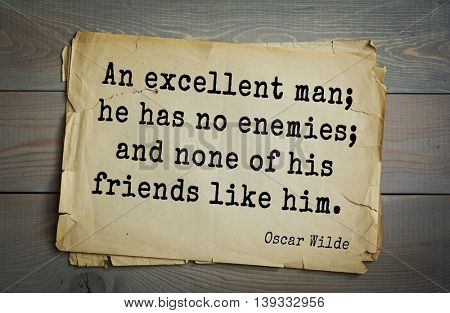 English philosopher, writer, poet Oscar Wilde (1854-1900) quote. An excellent man; he has no enemies; and none of his friends like him.