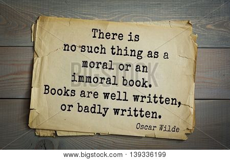 English philosopher, writer, poet Oscar Wilde (1854-1900) quote.  There is no such thing as a moral or an immoral book. Books are well written, or badly written.