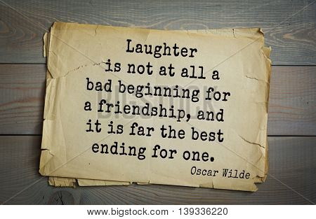 English philosopher, writer, poet Oscar Wilde (1854-1900) quote.  Laughter is not at all a bad beginning for a friendship, and it is far the best ending for one.