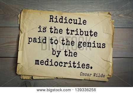 English philosopher, writer, poet Oscar Wilde (1854-1900) quote.  Ridicule is the tribute paid to the genius by the mediocrities.