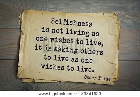 English philosopher, writer, poet Oscar Wilde (1854-1900) quote.  Selfishness is not living as one wishes to live, it is asking others to live as one wishes to live.