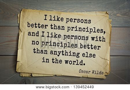 English philosopher, writer, poet Oscar Wilde (1854-1900) quote. I like persons better than principles, and I like persons with no principles better than anything else in the world.