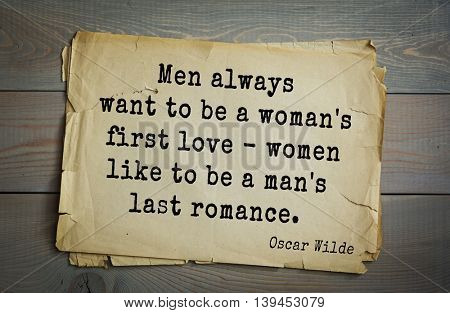 English philosopher, writer, poet Oscar Wilde (1854-1900) quote. Men always want to be a woman's first love - women like to be a man's last romance.
