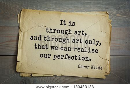 English philosopher, writer, poet Oscar Wilde (1854-1900) quote. It is through art, and through art only, that we can realise our perfection.
