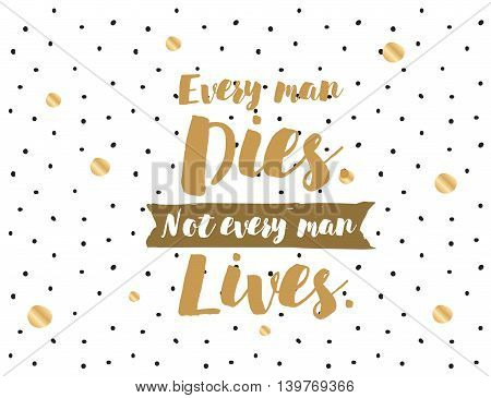 Every man dies, not every man lives. Wisdom. Inspirational quote on abstract geometric background. Motivational text. Hipster trendy style typography. Lettering poster, banner, greeting card.