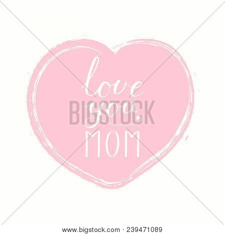 Hand Written Lettering Quote Love You Mom In A Heart. Isolated Objects On White Background. Vector I