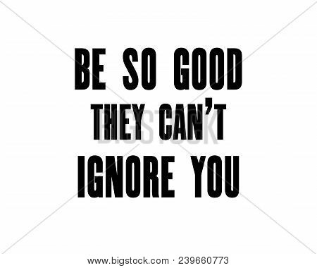 Inspiring Motivation Quote With Text Be So Good They Can T Ignore You. Vector Typography Poster Desi