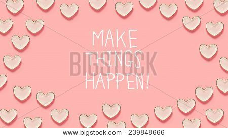 Make Things Happen Message With Many Heart Dishes On A Pink Background