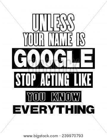 Inspiring Motivation Quote With Text Unless Your Name Is Google Stop Acting Like You Know Everything