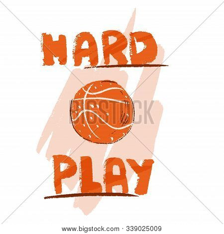 Vector Hand Draw Illustration Of Basketball Ball And Lettering About Hard Play. Professional Basketb