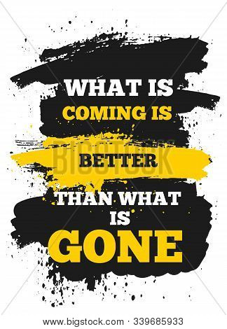 What Is Coming Is Better Than Gone. Modern Inspiring Poster Quote, Vector Typography Banner, Yellow