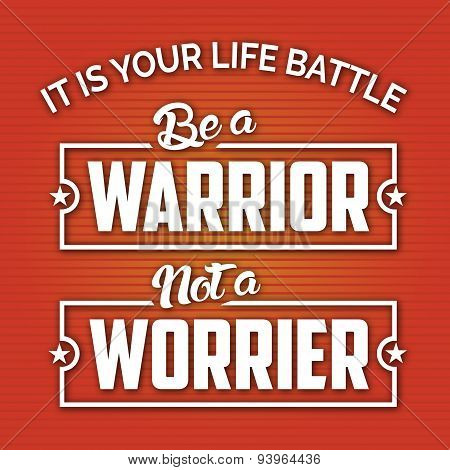 It is your Battle Be a Warrior Not a Worrier