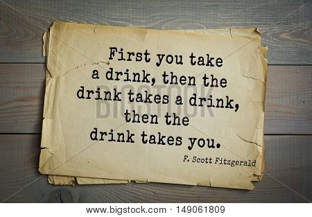TOP-50. Aphorism by Francis Fitzgerald (1896-1940) American writer. First you take a drink, then the drink takes a drink, then the drink takes you.