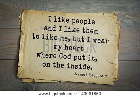 TOP-50. Aphorism by Francis Fitzgerald (1896-1940)  American writer. I like people and I like them to like me, but I wear my heart where God put it, on the inside.